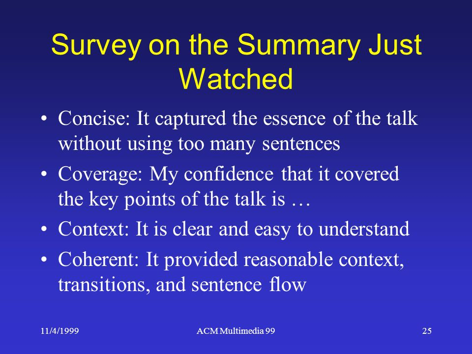 11/4/1999ACM Multimedia 9925 Survey on the Summary Just Watched Concise: It captured the essence of the talk without using too many sentences Coverage: My confidence that it covered the key points of the talk is … Context: It is clear and easy to understand Coherent: It provided reasonable context, transitions, and sentence flow