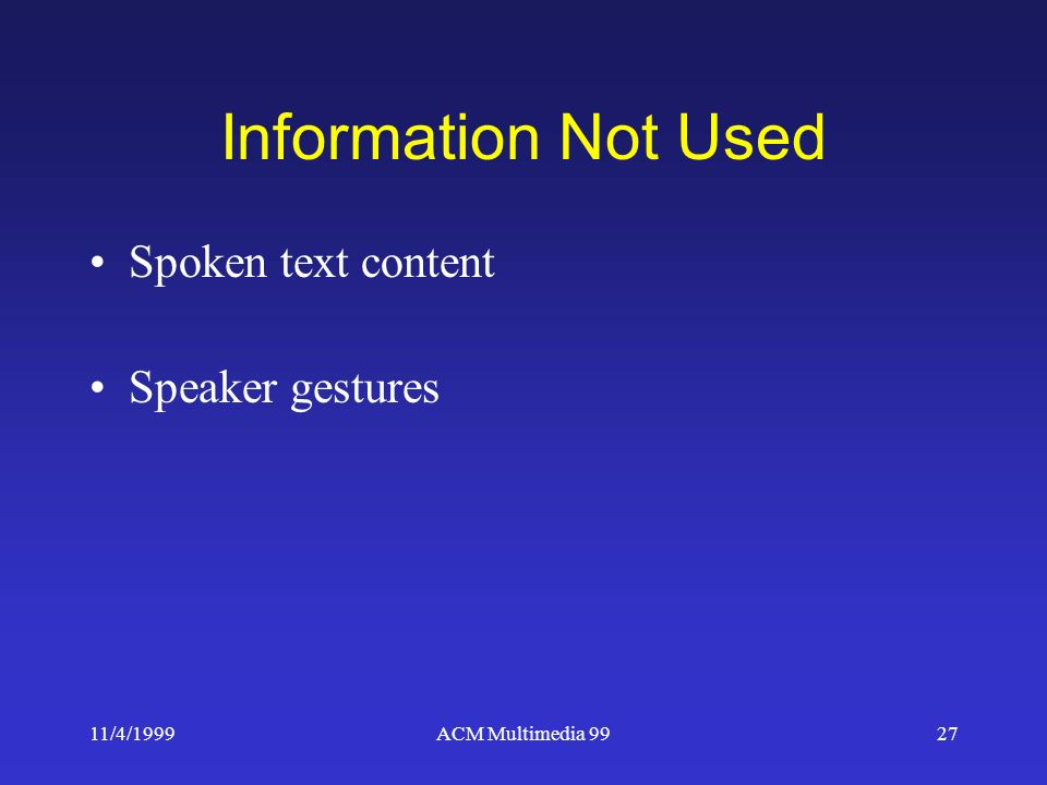 11/4/1999ACM Multimedia 9927 Information Not Used Spoken text content Speaker gestures