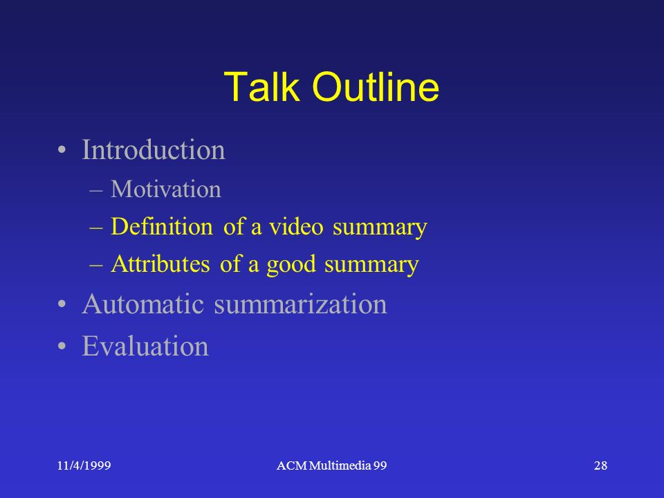 11/4/1999ACM Multimedia 9928 Talk Outline Introduction –Motivation –Definition of a video summary –Attributes of a good summary Automatic summarization Evaluation