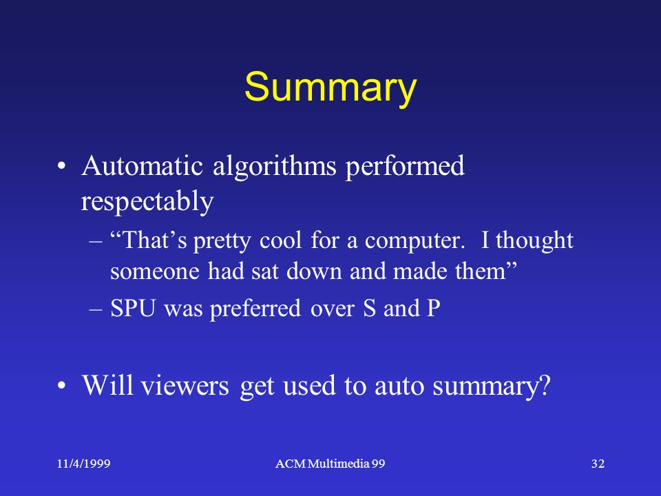 11/4/1999ACM Multimedia 9932 Summary Automatic algorithms performed respectably –Thats pretty cool for a computer.