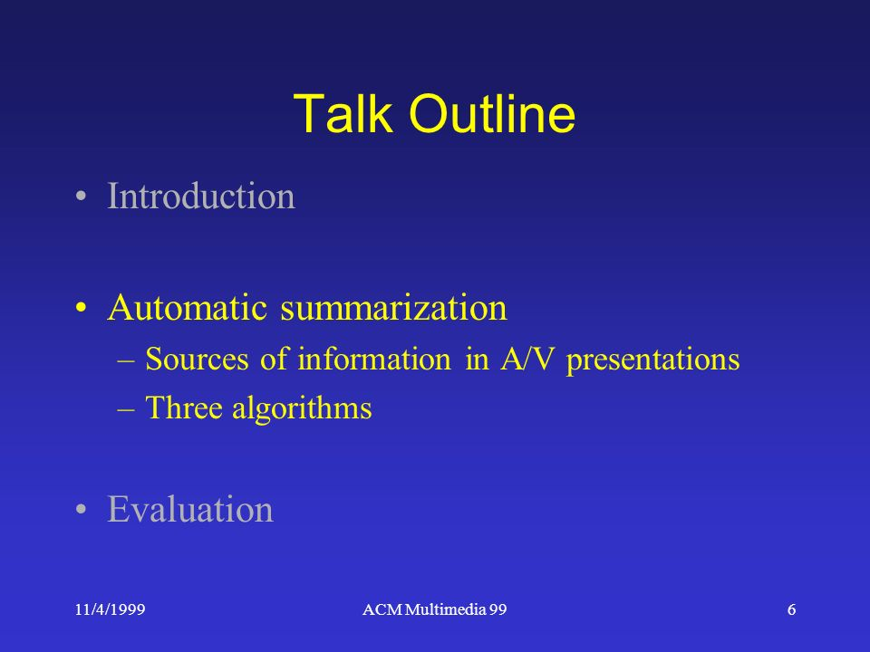 11/4/1999ACM Multimedia 996 Talk Outline Introduction Automatic summarization –Sources of information in A/V presentations –Three algorithms Evaluation