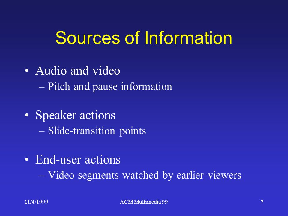 11/4/1999ACM Multimedia 997 Sources of Information Audio and video –Pitch and pause information Speaker actions –Slide-transition points End-user actions –Video segments watched by earlier viewers
