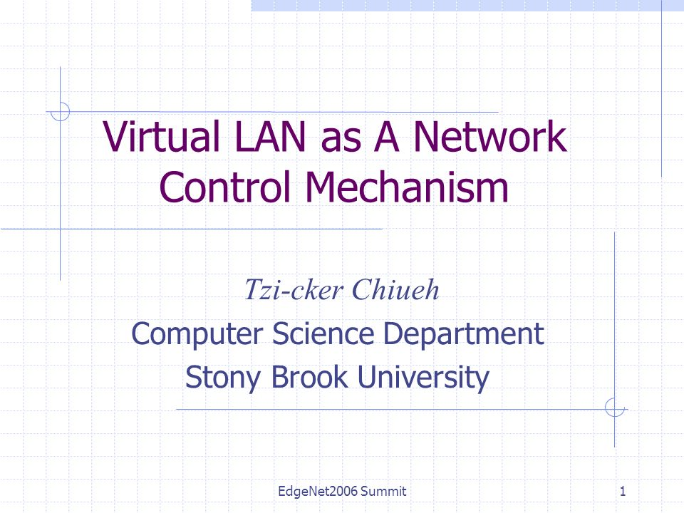 EdgeNet2006 Summit1 Virtual LAN as A Network Control Mechanism Tzi-cker Chiueh Computer Science Department Stony Brook University