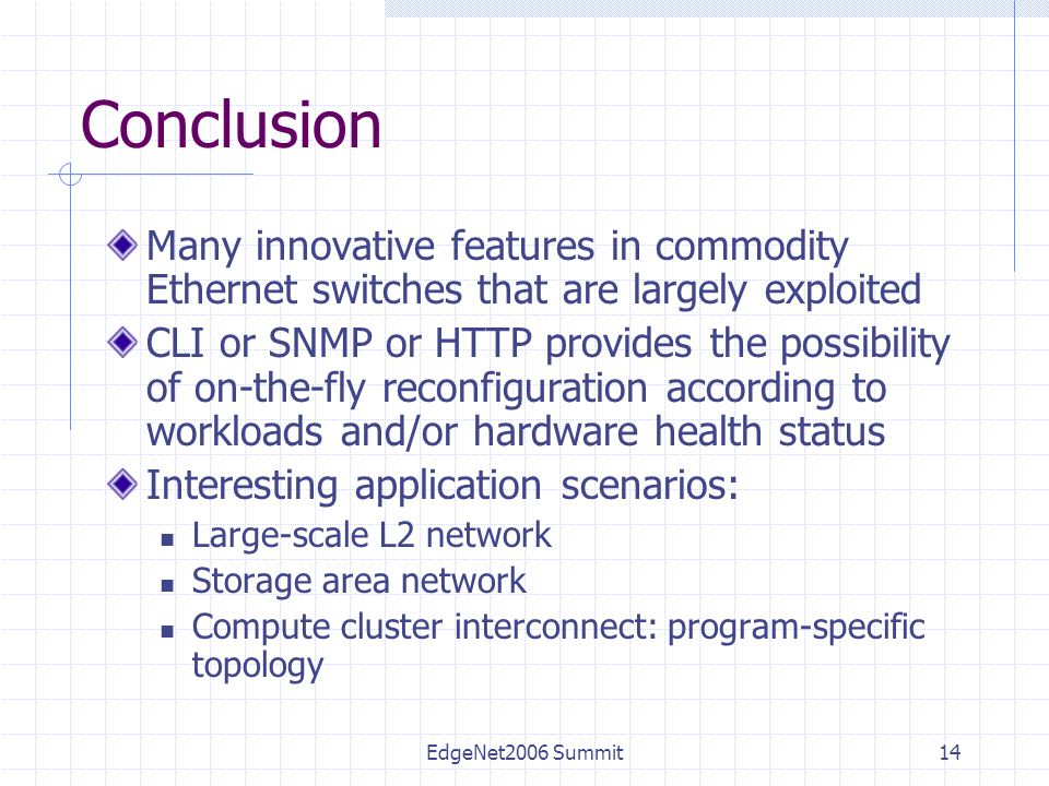 EdgeNet2006 Summit14 Conclusion Many innovative features in commodity Ethernet switches that are largely exploited CLI or SNMP or HTTP provides the possibility of on-the-fly reconfiguration according to workloads and/or hardware health status Interesting application scenarios: Large-scale L2 network Storage area network Compute cluster interconnect: program-specific topology