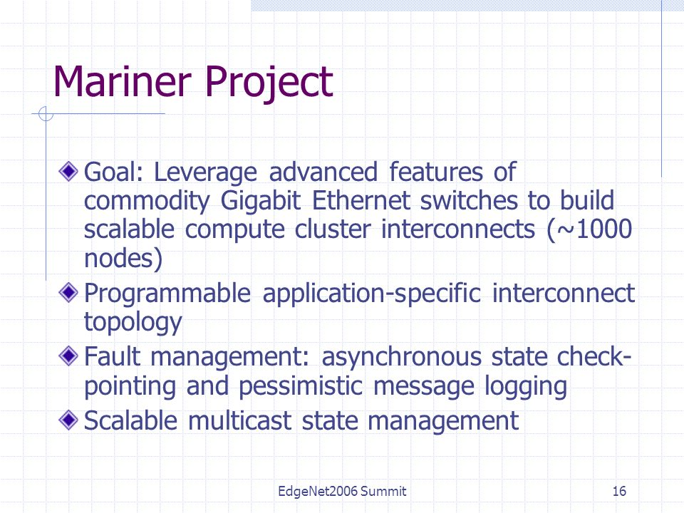 EdgeNet2006 Summit16 Mariner Project Goal: Leverage advanced features of commodity Gigabit Ethernet switches to build scalable compute cluster interconnects (~1000 nodes) Programmable application-specific interconnect topology Fault management: asynchronous state check- pointing and pessimistic message logging Scalable multicast state management