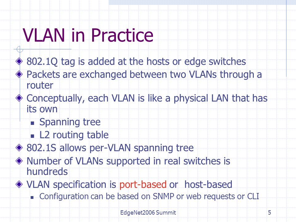 5 VLAN in Practice 802.1Q tag is added at the hosts or edge switches Packets are exchanged between two VLANs through a router Conceptually, each VLAN is like a physical LAN that has its own Spanning tree L2 routing table 802.1S allows per-VLAN spanning tree Number of VLANs supported in real switches is hundreds VLAN specification is port-based or host-based Configuration can be based on SNMP or web requests or CLI