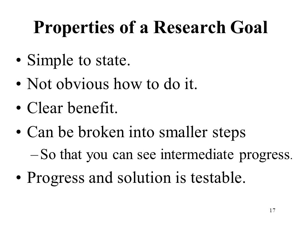 17 Properties of a Research Goal Simple to state. Not obvious how to do it.