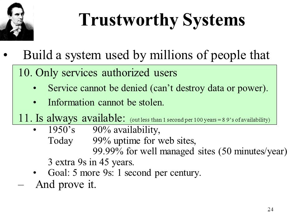 24 Trustworthy Systems Build a system used by millions of people that 10.Only services authorized users Service cannot be denied (cant destroy data or power).
