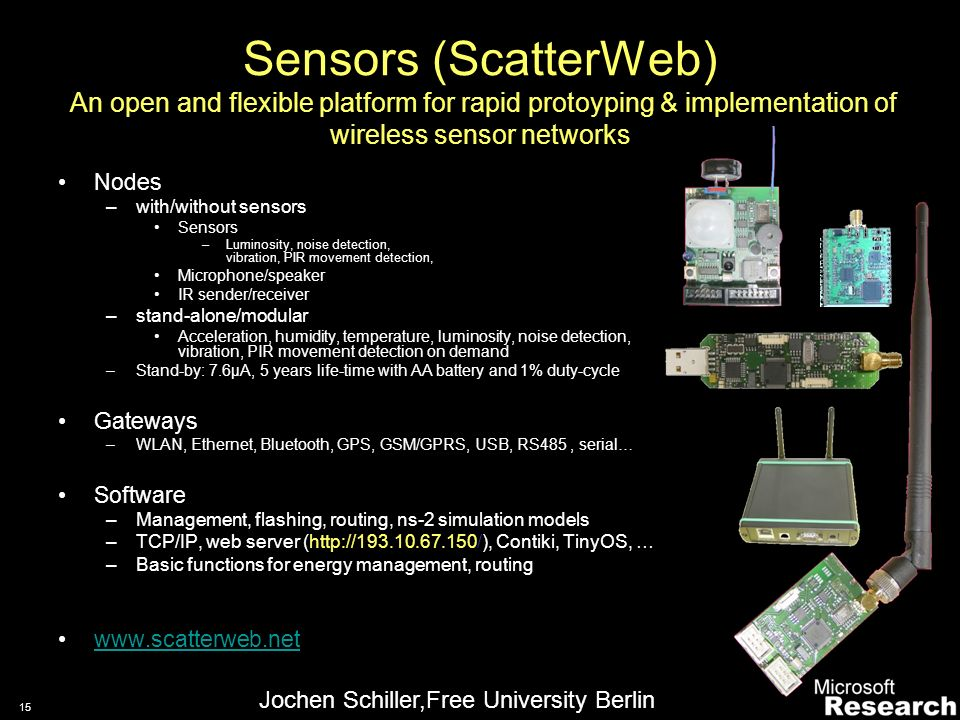 14 Sensor Networks in the real world Robustness … –WSNs have to work 24/7 –WSNs have to offer uniform APIs –Long-lived, autonomous networks –Self-organizing and energy efficient –Routing –Data aggregation –Deployment & Setup …Better development support –Realistic simulation tools –Heterogeneous testbeds –Useful traces –Tool integration (in well know platforms) –Development for heterogeneous systems ScatterWeb/.NET SN GW SN GW Bluetooth, … Ethernet SN GPRS WLAN
