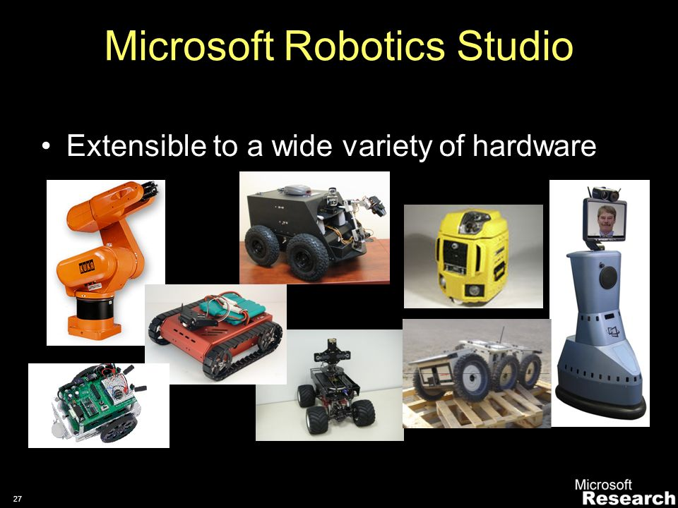 26 Support standalone and distributed processing scenarios Connected operation (remote execution on PC) Disconnected autonomous operation (with optional networked monitoring) Distributed execution (execution across compute units) Microsoft Robotics Studio Key Runtime Features