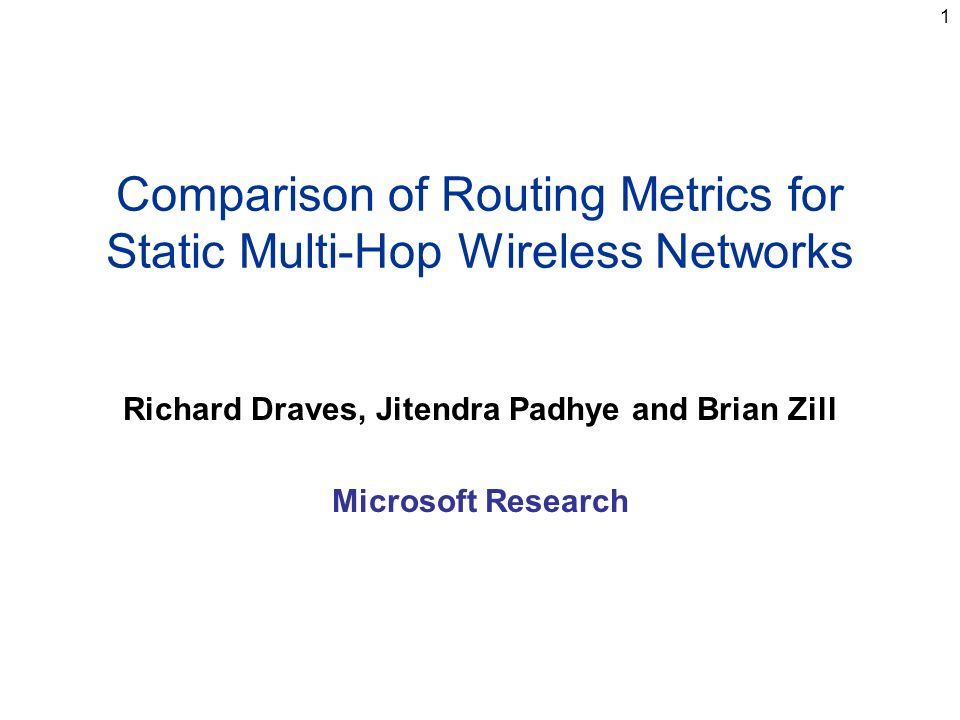 1 Comparison of Routing Metrics for Static Multi-Hop Wireless Networks Richard Draves, Jitendra Padhye and Brian Zill Microsoft Research