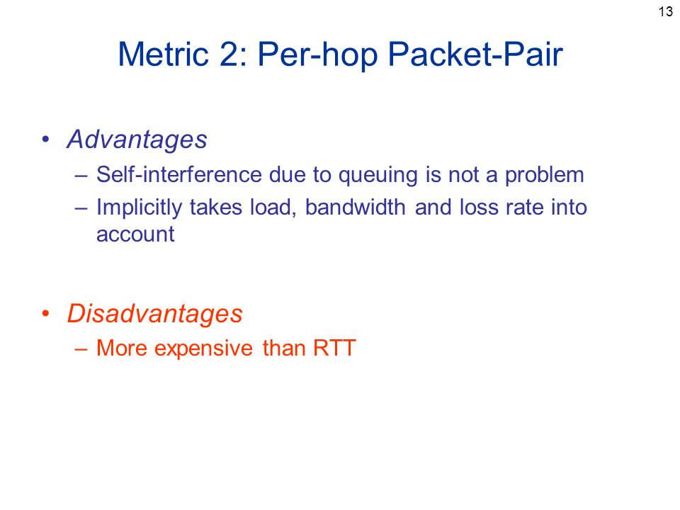 13 Metric 2: Per-hop Packet-Pair Advantages –Self-interference due to queuing is not a problem –Implicitly takes load, bandwidth and loss rate into account Disadvantages –More expensive than RTT