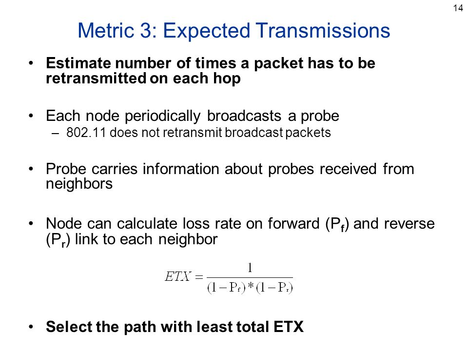 14 Metric 3: Expected Transmissions Estimate number of times a packet has to be retransmitted on each hop Each node periodically broadcasts a probe –802.11 does not retransmit broadcast packets Probe carries information about probes received from neighbors Node can calculate loss rate on forward (P f ) and reverse (P r ) link to each neighbor Select the path with least total ETX