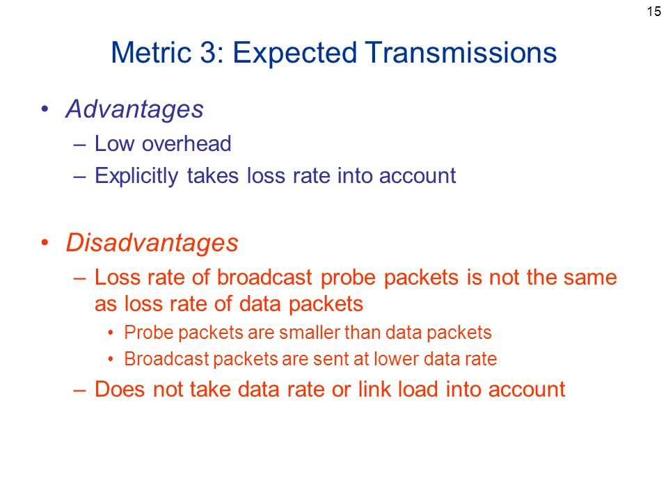 15 Metric 3: Expected Transmissions Advantages –Low overhead –Explicitly takes loss rate into account Disadvantages –Loss rate of broadcast probe packets is not the same as loss rate of data packets Probe packets are smaller than data packets Broadcast packets are sent at lower data rate –Does not take data rate or link load into account