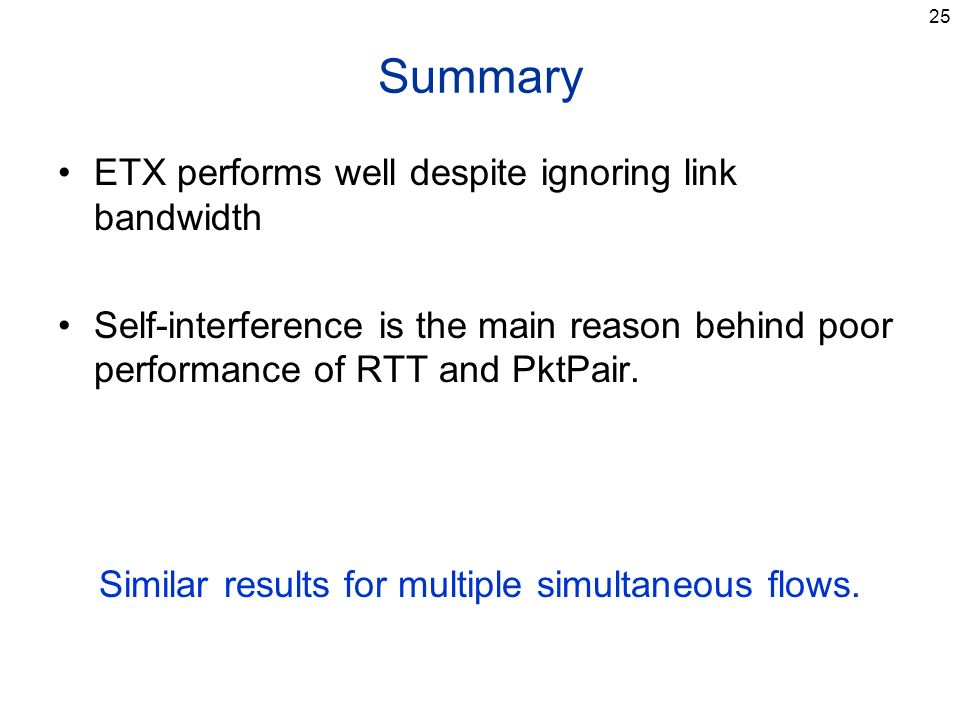 25 Summary ETX performs well despite ignoring link bandwidth Self-interference is the main reason behind poor performance of RTT and PktPair.