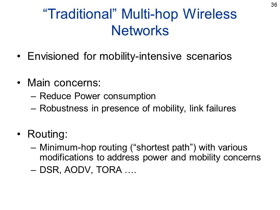 36 Traditional Multi-hop Wireless Networks Envisioned for mobility-intensive scenarios Main concerns: –Reduce Power consumption –Robustness in presence of mobility, link failures Routing: –Minimum-hop routing (shortest path) with various modifications to address power and mobility concerns –DSR, AODV, TORA ….
