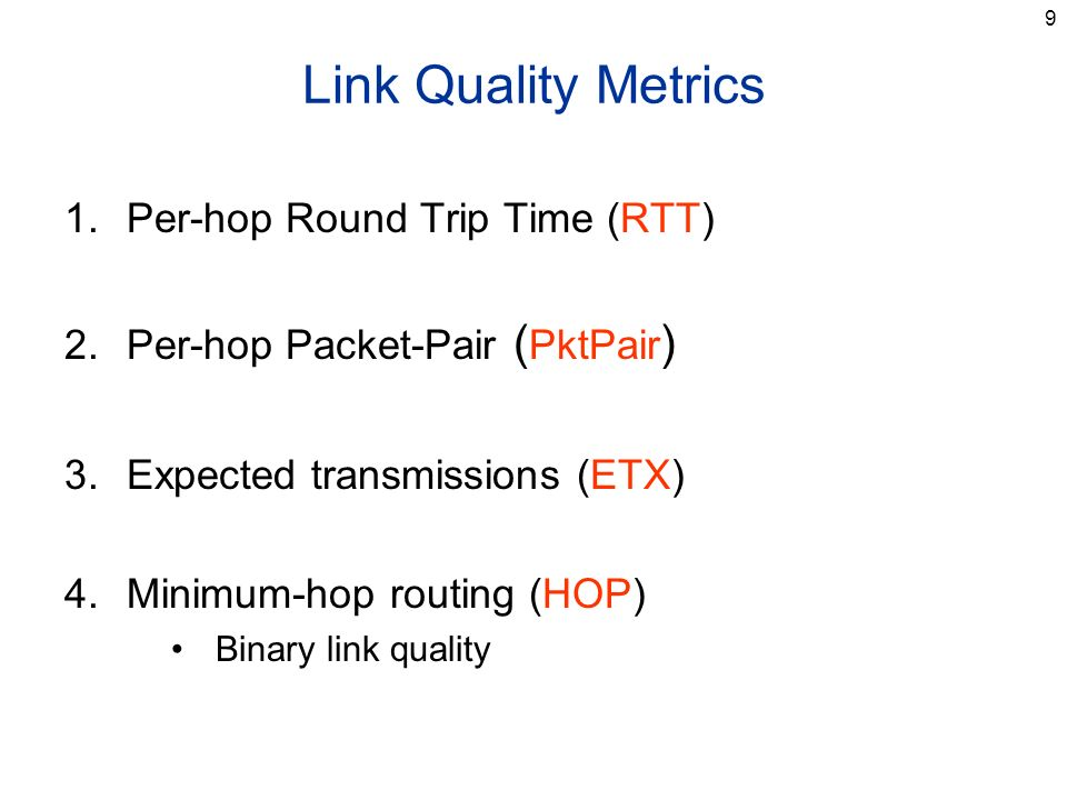 9 Link Quality Metrics 1.Per-hop Round Trip Time (RTT) 2.Per-hop Packet-Pair ( PktPair ) 3.Expected transmissions (ETX) 4.Minimum-hop routing (HOP) Binary link quality