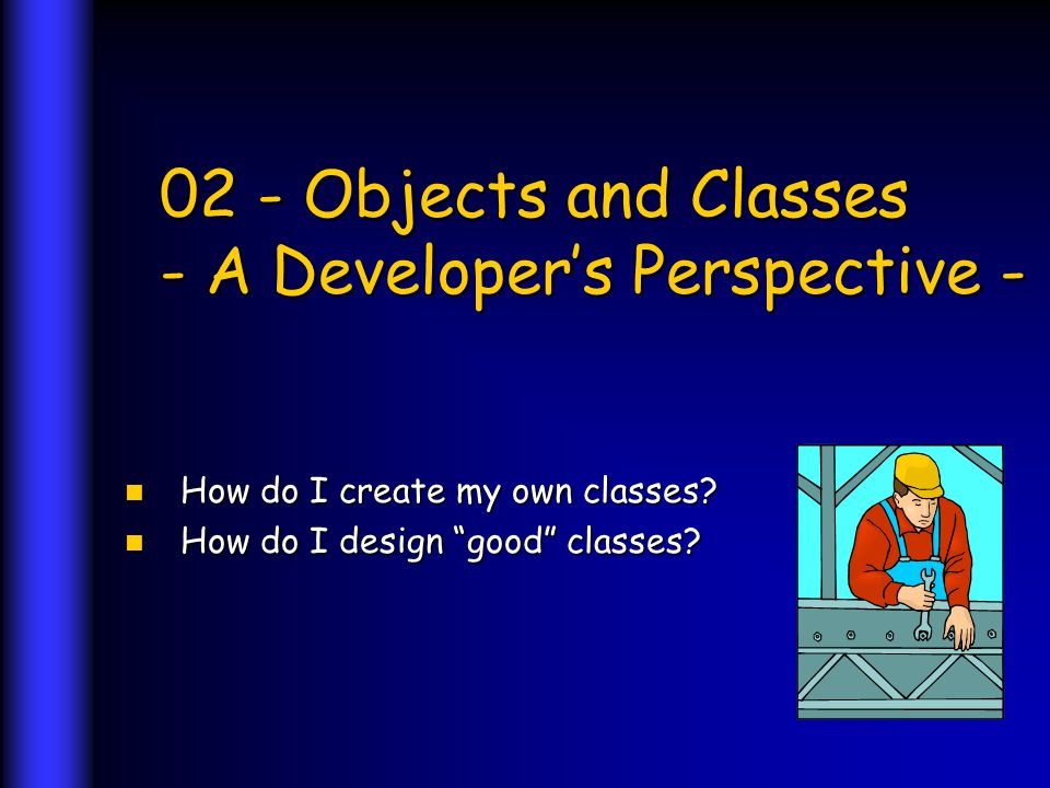 02 - Objects and Classes - A Developers Perspective - How do I create my own classes.
