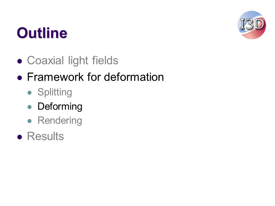 Outline Coaxial light fields Framework for deformation Splitting Deforming Rendering Results