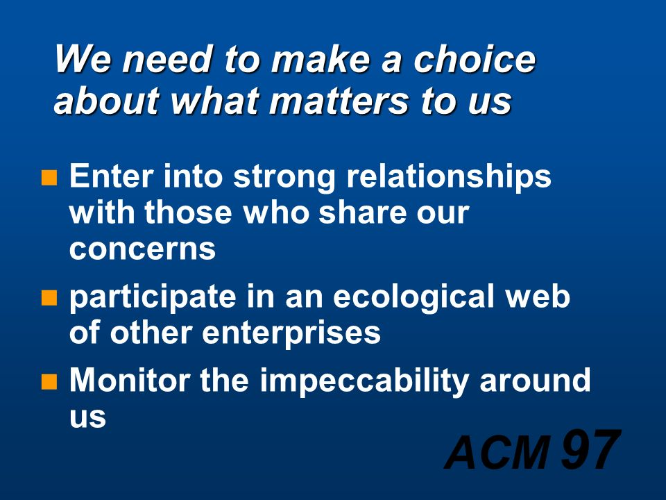 We need to make a choice about what matters to us Enter into strong relationships with those who share our concerns participate in an ecological web of other enterprises