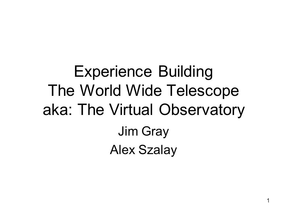 1 Experience Building The World Wide Telescope aka: The Virtual Observatory Jim Gray Alex Szalay