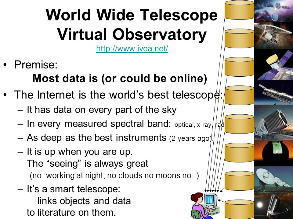 4 World Wide Telescope Virtual Observatory http://www.ivoa.net/ http://www.ivoa.net/ Premise: Most data is (or could be online) The Internet is the worlds best telescope: –It has data on every part of the sky –In every measured spectral band: optical, x-ray, radio..