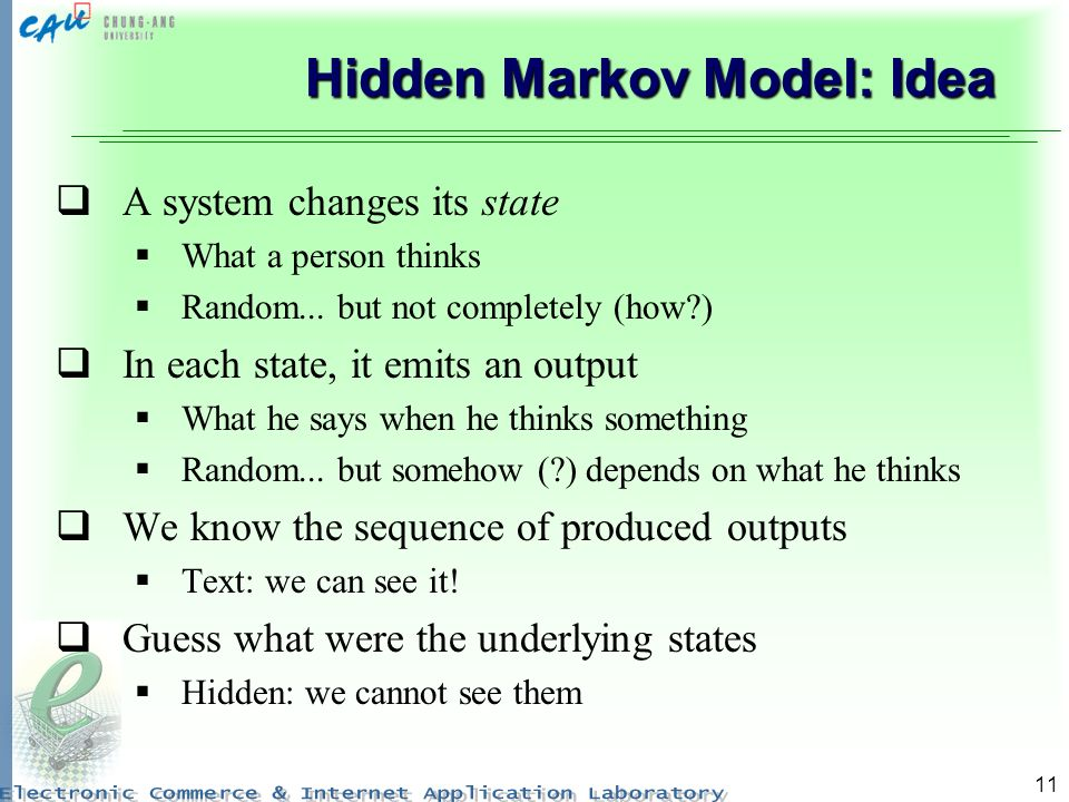 11 Hidden Markov Model: Idea A system changes its state What a person thinks Random...