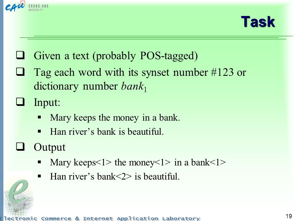 19 Task Given a text (probably POS-tagged) Tag each word with its synset number #123 or dictionary number bank 1 Input: Mary keeps the money in a bank.