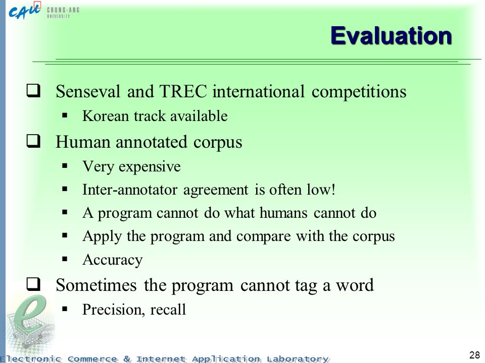 28 Evaluation Senseval and TREC international competitions Korean track available Human annotated corpus Very expensive Inter-annotator agreement is often low.