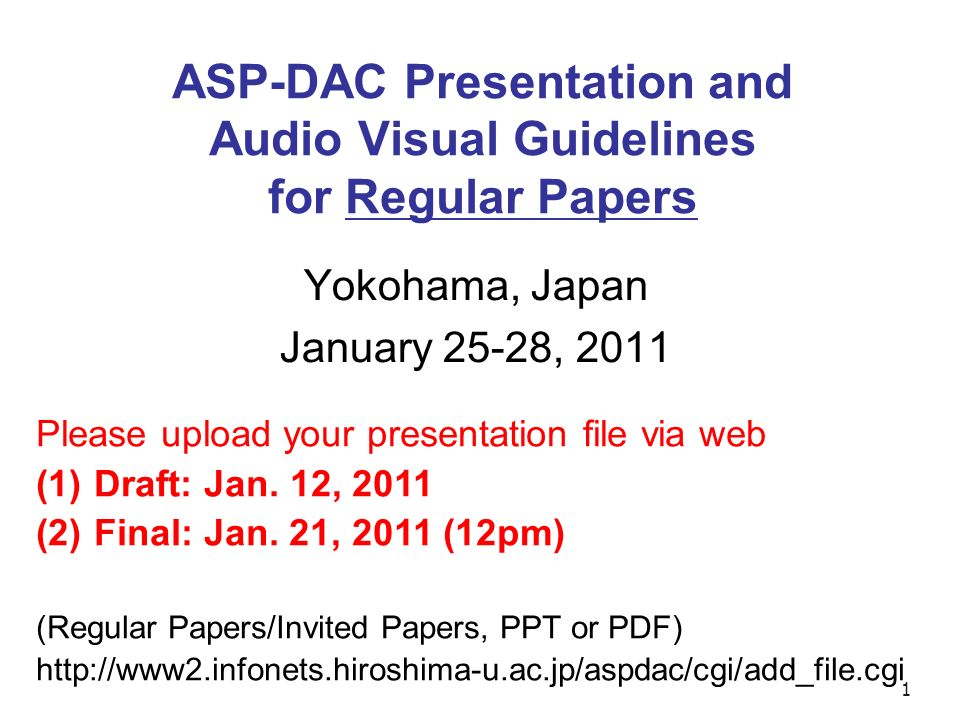 1 ASP-DAC Presentation and Audio Visual Guidelines for Regular Papers Yokohama, Japan January 25-28, 2011 Please upload your presentation file via web (1) Draft: Jan.