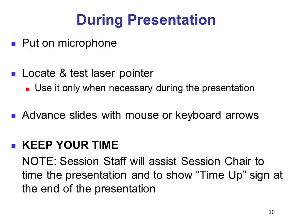 10 During Presentation Put on microphone Locate & test laser pointer Use it only when necessary during the presentation Advance slides with mouse or keyboard arrows KEEP YOUR TIME NOTE: Session Staff will assist Session Chair to time the presentation and to show Time Up sign at the end of the presentation