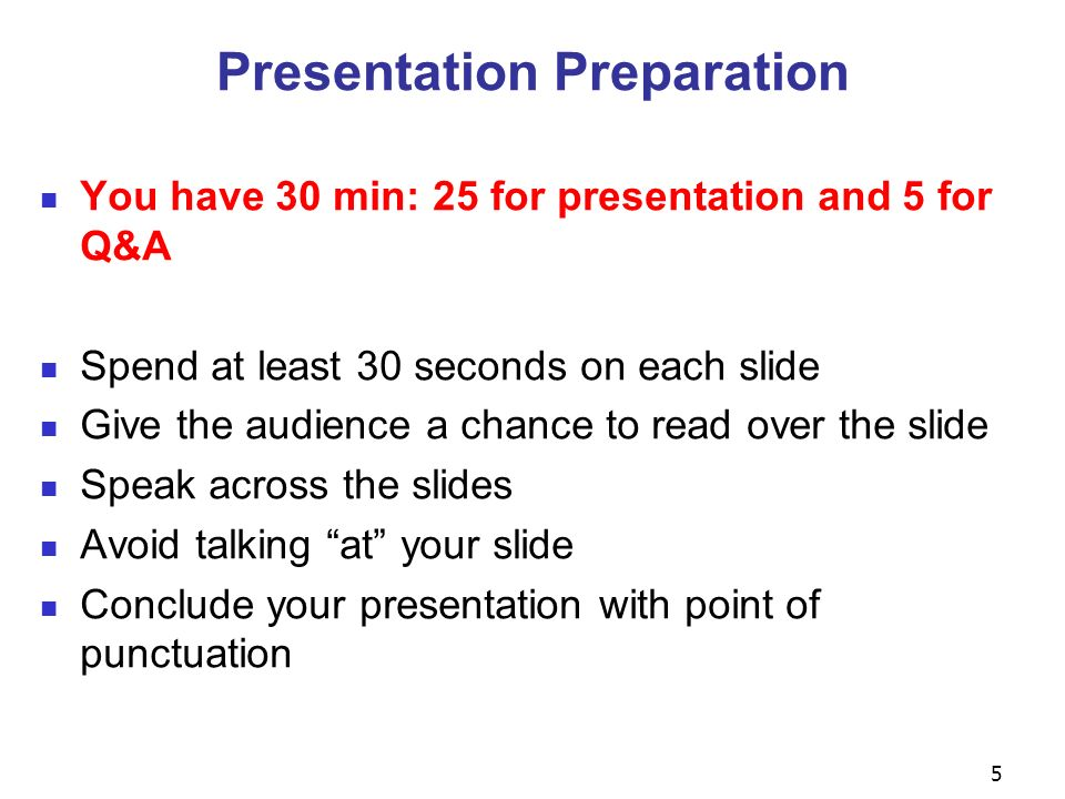 5 Presentation Preparation You have 30 min: 25 for presentation and 5 for Q&A Spend at least 30 seconds on each slide Give the audience a chance to read over the slide Speak across the slides Avoid talking at your slide Conclude your presentation with point of punctuation