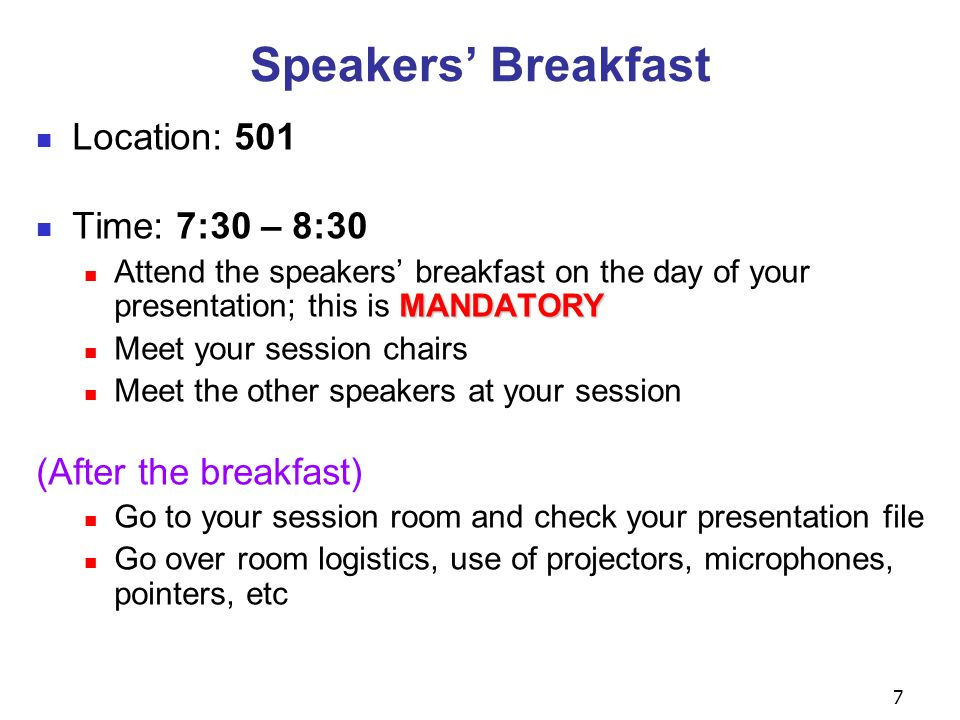 7 Speakers Breakfast Location: 501 Time: 7:30 – 8:30 MANDATORY Attend the speakers breakfast on the day of your presentation; this is MANDATORY Meet your session chairs Meet the other speakers at your session (After the breakfast) Go to your session room and check your presentation file Go over room logistics, use of projectors, microphones, pointers, etc