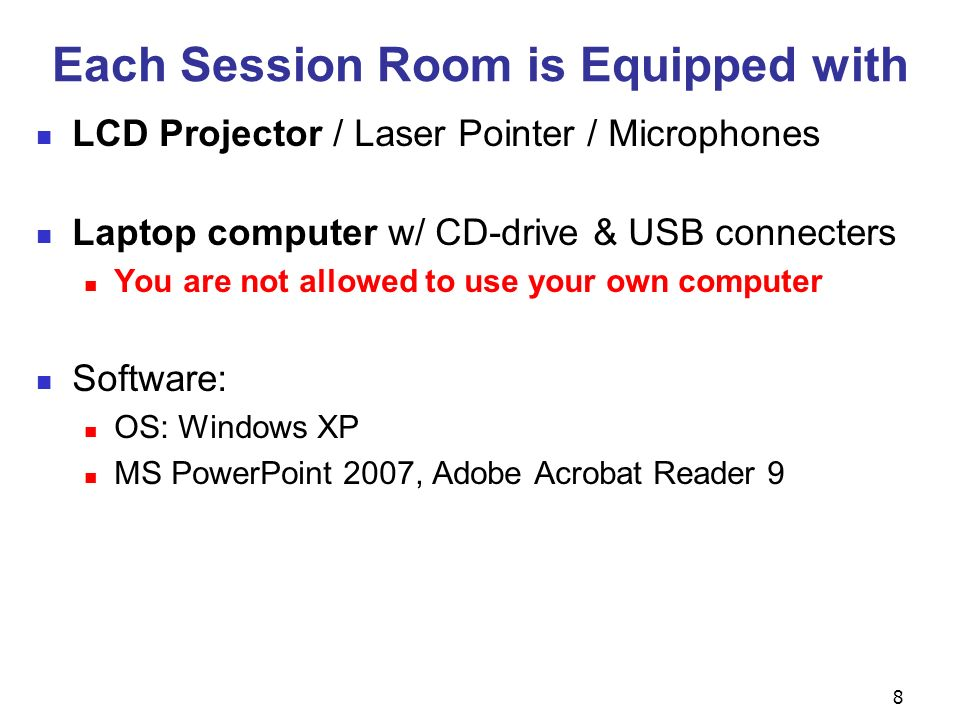 8 Each Session Room is Equipped with LCD Projector / Laser Pointer / Microphones Laptop computer w/ CD-drive & USB connecters You are not allowed to use your own computer Software: OS: Windows XP MS PowerPoint 2007, Adobe Acrobat Reader 9