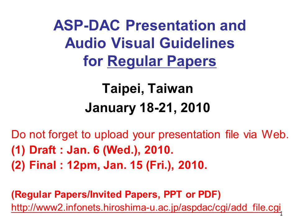 1 ASP-DAC Presentation and Audio Visual Guidelines for Regular Papers Taipei, Taiwan January 18-21, 2010 Do not forget to upload your presentation file via Web.