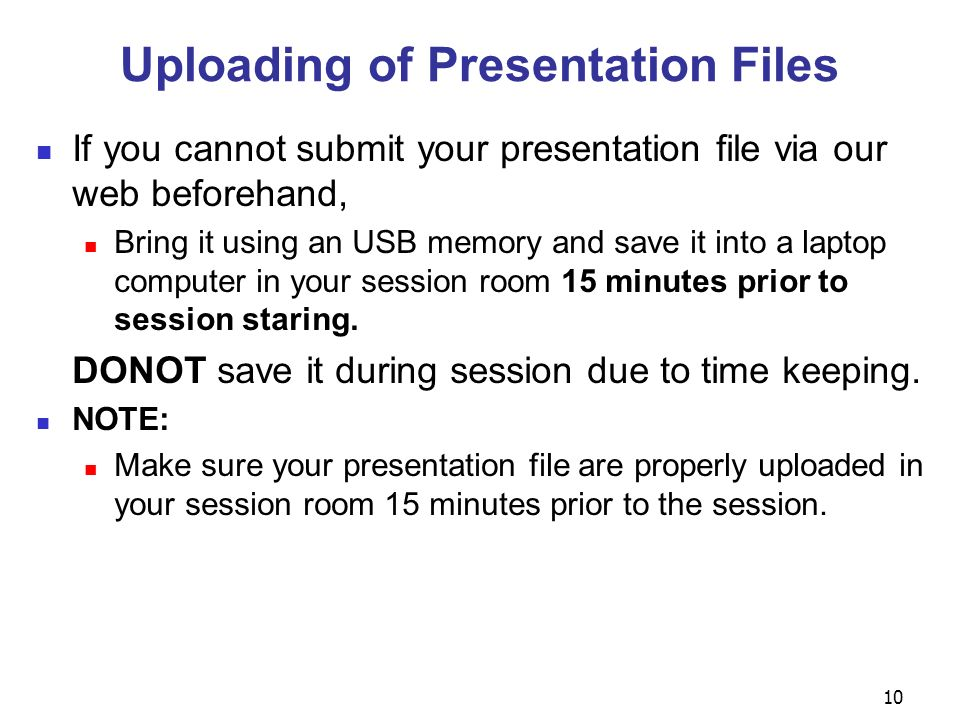 Uploading of Presentation Files If you cannot submit your presentation file via our web beforehand, Bring it using an USB memory and save it into a laptop computer in your session room 15 minutes prior to session staring.