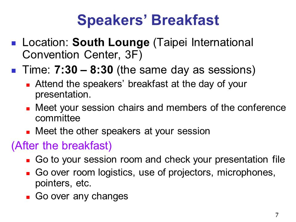 7 Speakers Breakfast Location: South Lounge (Taipei International Convention Center, 3F) Time: 7:30 – 8:30 (the same day as sessions) Attend the speakers breakfast at the day of your presentation.
