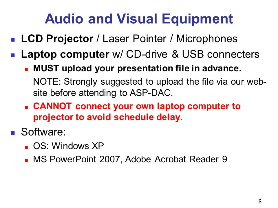 8 Audio and Visual Equipment LCD Projector / Laser Pointer / Microphones Laptop computer w/ CD-drive & USB connecters MUST upload your presentation file in advance.