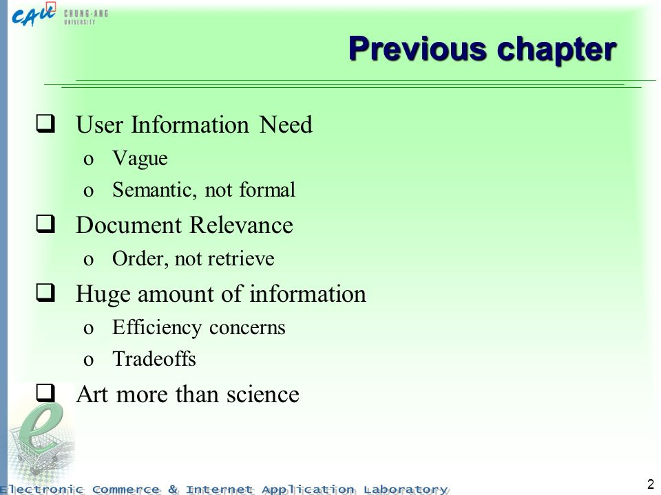 2 Previous chapter User Information Need oVague oSemantic, not formal Document Relevance oOrder, not retrieve Huge amount of information oEfficiency concerns oTradeoffs Art more than science