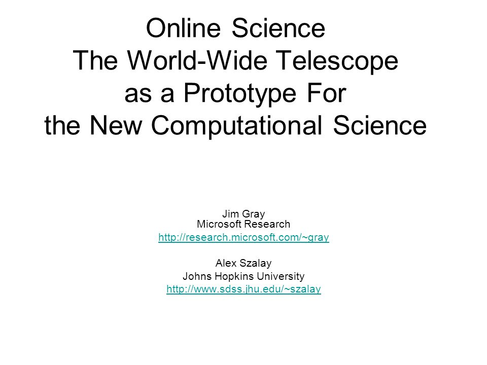Online Science The World-Wide Telescope as a Prototype For the New Computational Science Jim Gray Microsoft Research http://research.microsoft.com/~gray Alex Szalay Johns Hopkins University http://www.sdss.jhu.edu/~szalay