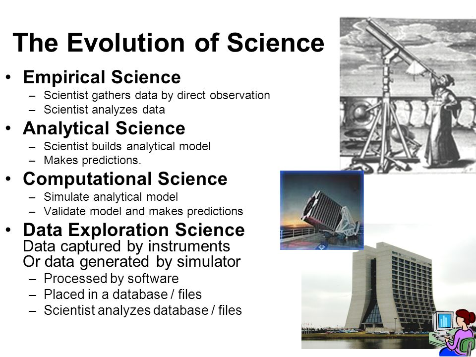 The Evolution of Science Empirical Science –Scientist gathers data by direct observation –Scientist analyzes data Analytical Science –Scientist builds analytical model –Makes predictions.
