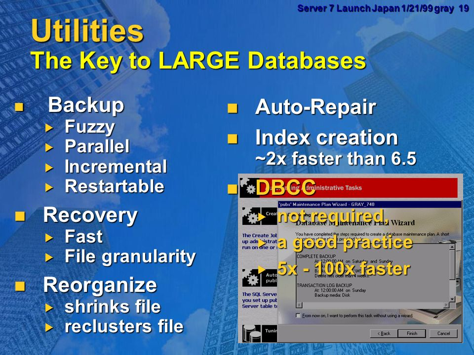 Server 7 Launch Japan 1/21/99 gray 18 Server 7 Launch Japan 1/21/99 gray 18Replication Transactional and Merge Transactional and Merge Remote update Remote update ODBC and OLE DB subscribers ODBC and OLE DB subscribers Wizards Wizards Performance Performance 2PC,RPC Subscriber DB2 CICS Subscriber Subscriber VSAM OS 390 DB2 Publisher Updating Subscriber (immediate updates) Distributor Subscriber