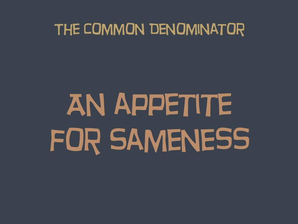 An appetite for Sameness The Common Denominator