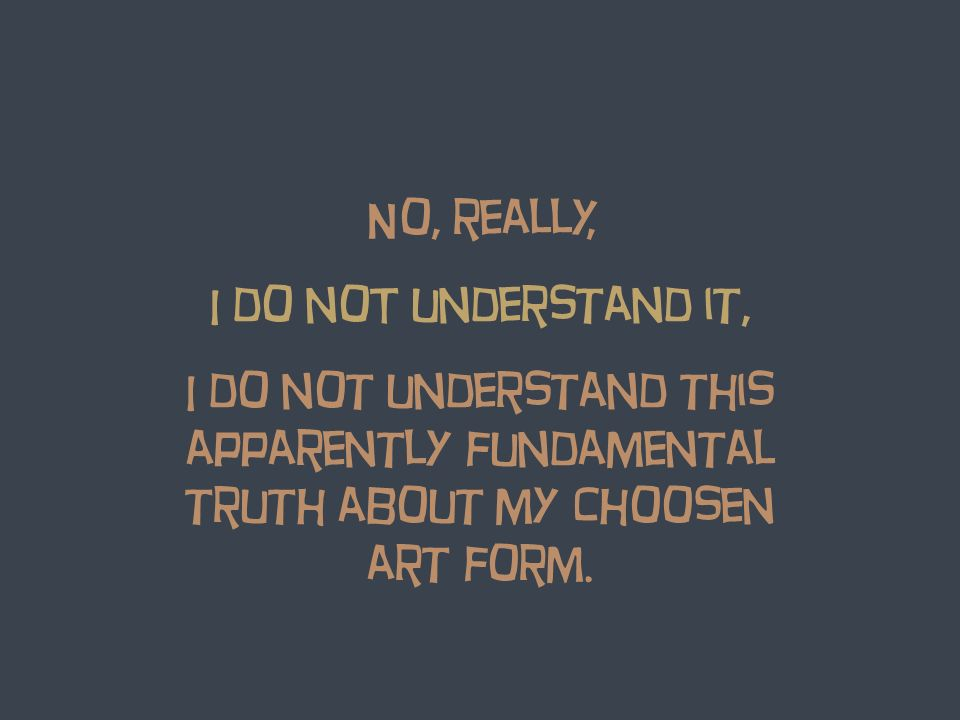 No, really, I do noT understand it, I do not understand this apparently fundamental truth about my choosen art form.
