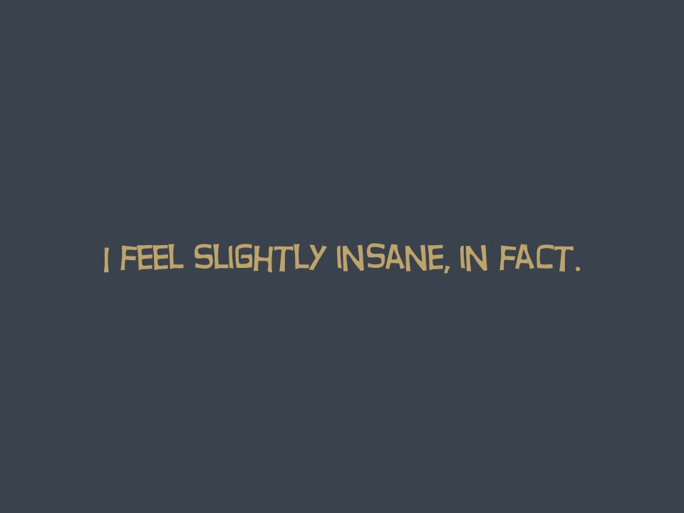 I feel Slightly insane, in fact.