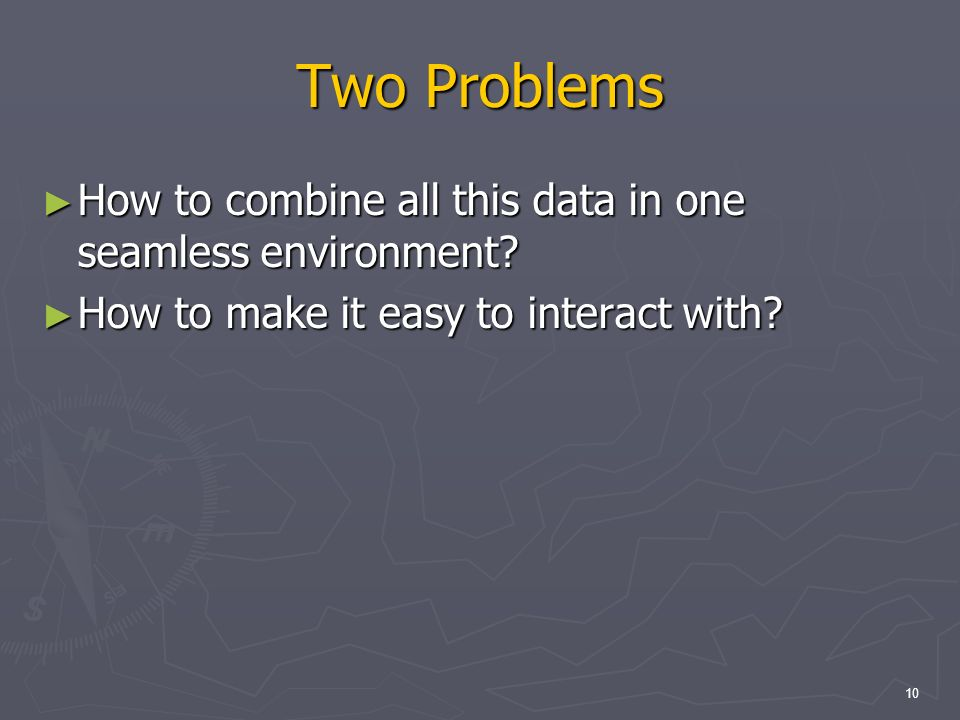 10 Two Problems How to combine all this data in one seamless environment.