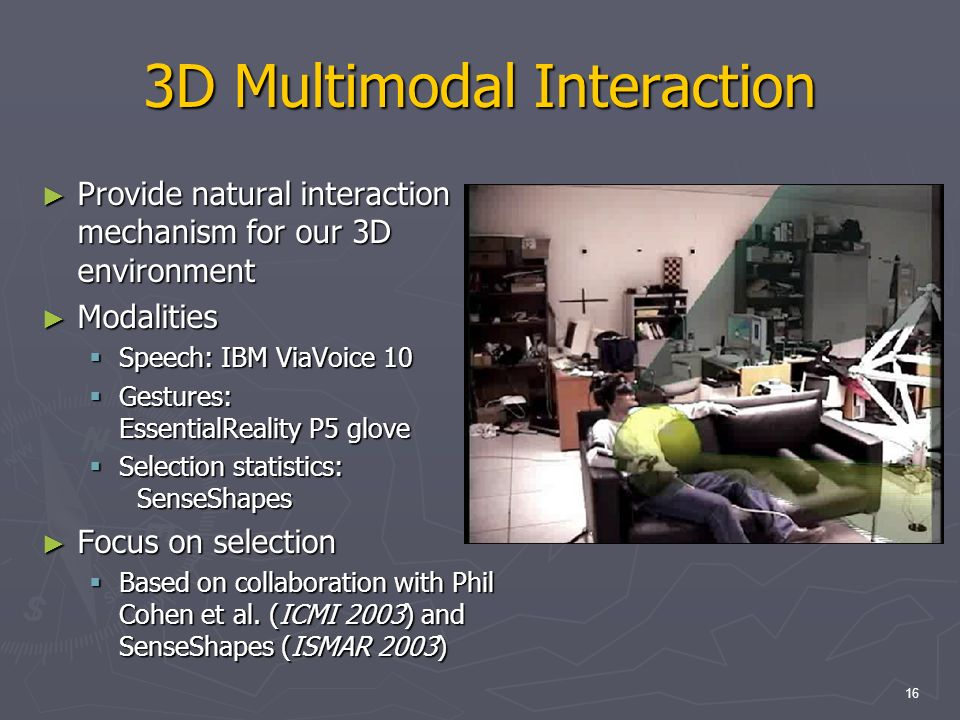 16 3D Multimodal Interaction Provide natural interaction mechanism for our 3D environment Provide natural interaction mechanism for our 3D environment Modalities Modalities Speech: IBM ViaVoice 10 Speech: IBM ViaVoice 10 Gestures: EssentialReality P5 glove Gestures: EssentialReality P5 glove Selection statistics: SenseShapes Selection statistics: SenseShapes Focus on selection Focus on selection Based on collaboration with Phil Cohen et al.