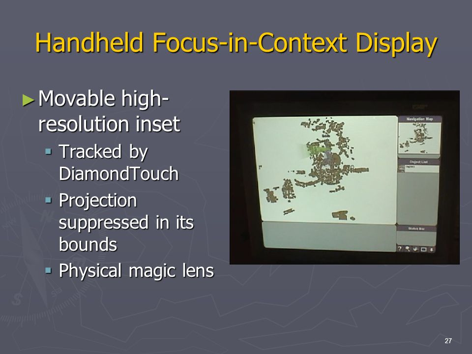 27 Handheld Focus-in-Context Display Movable high- resolution inset Movable high- resolution inset Tracked by DiamondTouch Tracked by DiamondTouch Projection suppressed in its bounds Projection suppressed in its bounds Physical magic lens Physical magic lens