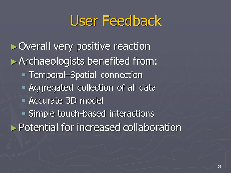 29 User Feedback Overall very positive reaction Overall very positive reaction Archaeologists benefited from: Archaeologists benefited from: Temporal–Spatial connection Temporal–Spatial connection Aggregated collection of all data Aggregated collection of all data Accurate 3D model Accurate 3D model Simple touch-based interactions Simple touch-based interactions Potential for increased collaboration Potential for increased collaboration
