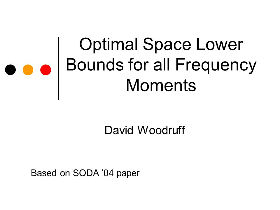 Optimal Space Lower Bounds for all Frequency Moments David Woodruff Based on SODA 04 paper